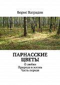 Борис Ваградов - Парнасские цветы. Олюбви. Природа ижизнь. Часть первая