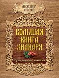 Александр Аксенов - Большая книга знахаря. Рецепты, проверенные поколениями