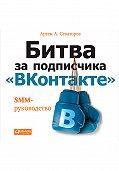 Артем Сенаторов - Битва за подписчика «ВКонтакте»: SMM-руководство