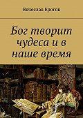 Вячеслав Ерогов -Бог творит чудеса и в наше время
