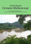 Антон Кротов -Мадагаскар: практический путеводитель. Как попасть наМадагаскар, как там жить ипутешествовать, исколько это стоит