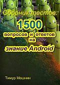 Тимур Машнин - Сборник тестов: 1500вопросов иответов назнание Android