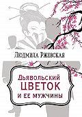 Людмила Ржевская -Дъявольский цветок и ее мужчины