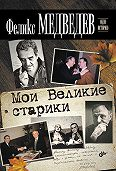 Феликс Медведев -Мои Великие старики