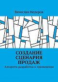 Вячеслав Недеров -Создание сценария продаж. Алгоритм разработки иприменения