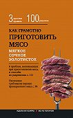 Е. Левашева -Как грамотно приготовить мясо. 3простых правила и 100 рецептов