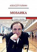 Алексей Галкин -Мозаика. Стихи и поэмы