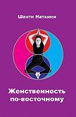 Шанти Натхини -Женственность по-восточному (сборник)