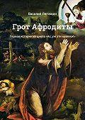 Василий Лягоскин -Грот Афродиты. Первая история изцикла «Ах, уж эти мужики!»
