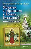 Матушка Стефания -Молитвы и обращения к Ксении Блаженной на все случаи жизни