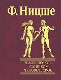 Фридрих  Ницше -Человеческое, слишком человеческое. Книга для свободных умов