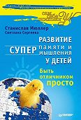 СтаниславМюллер -Развитие суперпамяти и супермышления у детей. Быть отличником просто!
