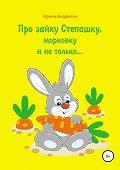 Ирина Андреева -Про зайку Степашку, морковку и не только… История первая