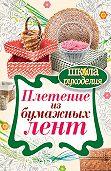 Татьяна Плотникова -Плетение из бумажных лент