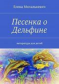 Елена Михалькевич -Песенка о Дельфине. Литература для детей