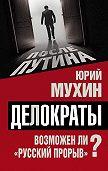 Юрий Мухин - Делократы. Возможен ли «русский прорыв»?