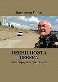 Владимир Герун -Песни поэта Севера. Моя Воркута иДзержинск