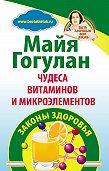 Майя Гогулан - Чудеса витаминов и микроэлементов. Законы здоровья