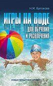 Нина Жановна Булгакова -Игры на воде для обучения и развлечения