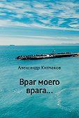 Александр Кипчаков -Враг моего врага…