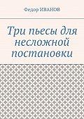 Федор Иванов -Три пьесы для несложной постановки