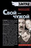 Александр Проханов - Свой – чужой