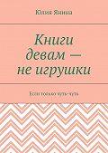 Юлия Янина -Книги девам– неигрушки. Если только чуть-чуть