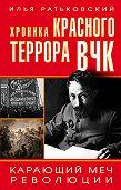 Илья Ратьковский -Хроника красного террора ВЧК. Карающий меч революции