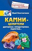 Юрий Константинов -Камни-целители. Драгоценные, полудрагоценные, поделочные
