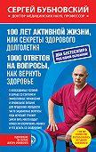 Сергей Бубновский -100 лет активной жизни, или Секреты здорового долголетия. 1000 ответов на вопросы, как вернуть здоровье