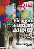 Дана Новицкая - Мелочи женской жизни. Жизнелюбивая проза