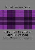 Виталий Глухов -От олигархии к демократии. Книга I. Монопольное государство