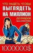 Инна Криксунова - Что надеть, чтобы выглядеть на миллион долларов