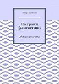 Пётр Гаврилин -На грани фантастики. Сборник рассказов
