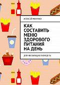 Алексей Мичман -Как составить меню здорового питания на день. Для желающих похудеть