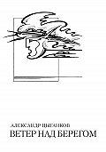 Александр Цыганков -Ветер над берегом: Вторая книга стихов