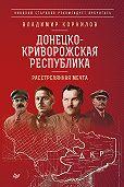 Владимир Корнилов -Донецко-Криворожская республика. Расстрелянная мечта