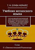 Т. Олива Моралес -Учебник испанского языка. Интенсивный практический курс письменного и устного перевода с испанского языка на русский, с русского языка на испанский с текстами-ключами (А1 – В2)