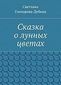 Светлана Гончарова-Дубина -Сказка олунных цветах
