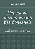 П. Скорняков -Передача опыта жизни без болезней. Письма поддержки духа. Второй сборник. Апрель 2015 года