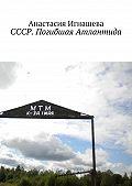 Анастасия Игнашева -СССР. Погибшая Атлантида