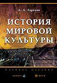 Анатолий Горелов -История мировой культуры. Учебное пособие