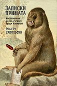 Роберт Сапольски -Записки примата: Необычайная жизнь ученого среди павианов