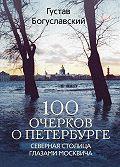 Густав Богуславский -100 очерков о Петербурге. Северная столица глазами москвича