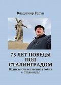 Владимир Герун -75 лет Победы под Сталинградом. Великая Отечественная война иСталинград