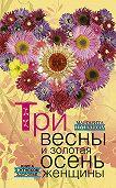 Маргарита Шушунова - Три весны и золотая осень женщины. Книга о женском здоровье