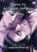 Людмила Ржевская -Убить ту, которую любишь