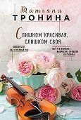 Татьяна Тронина -Слишком красивая, слишком своя