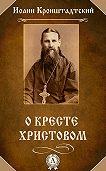 Иоанн Кронштадтский - О Кресте Христовом