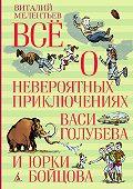 Виталий Мелентьев - Всё о невероятных приключениях Васи Голубева и Юрки Бойцова (сборник)